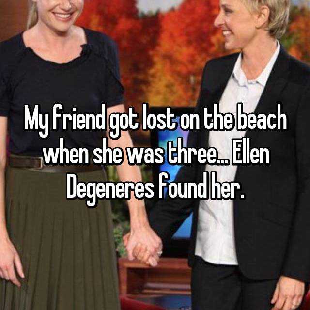 My friend got lost on the beach when she was three... Ellen Degeneres found her.