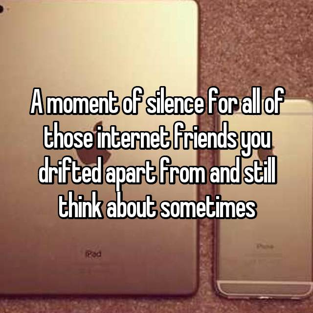 A moment of silence for all of those internet friends you drifted apart from and still think about sometimes