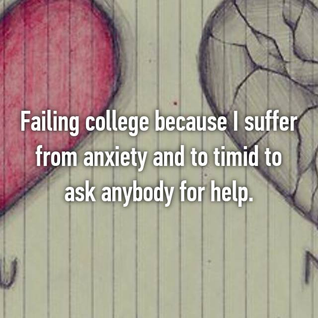 Failing college because I suffer from anxiety and to timid to ask anybody for help.