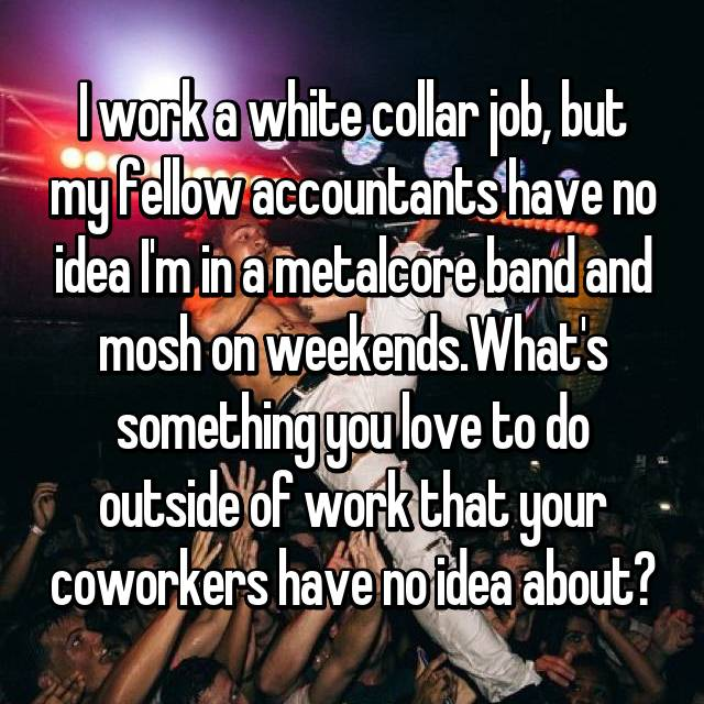 I work a white collar job, but my fellow accountants have no idea I'm in a metalcore band and mosh on weekends.What's something you love to do outside of work that your coworkers have no idea about?