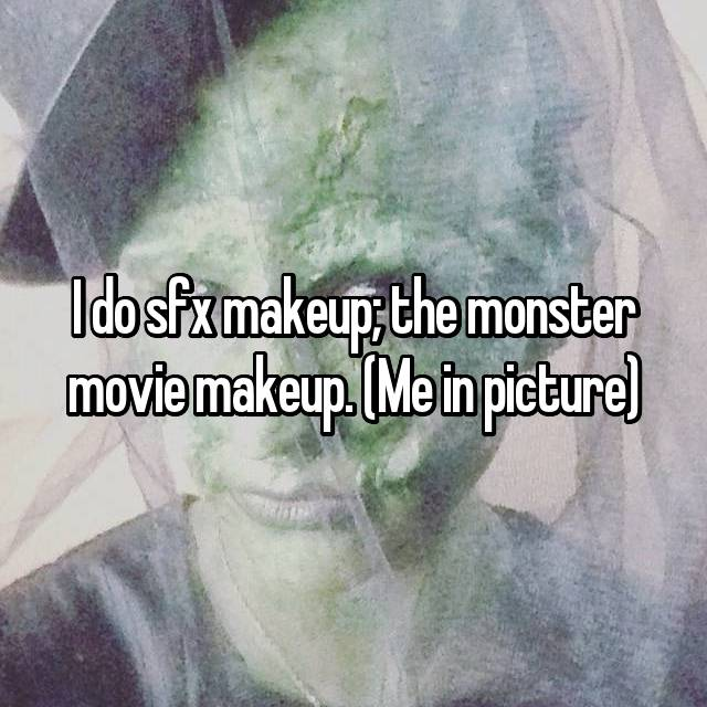I do sfx makeup; the monster movie makeup. (Me in picture)
