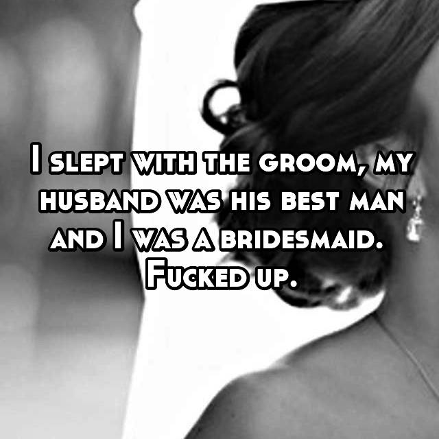 I slept with the groom, my husband was his best man and I was a bridesmaid.  Fucked up.