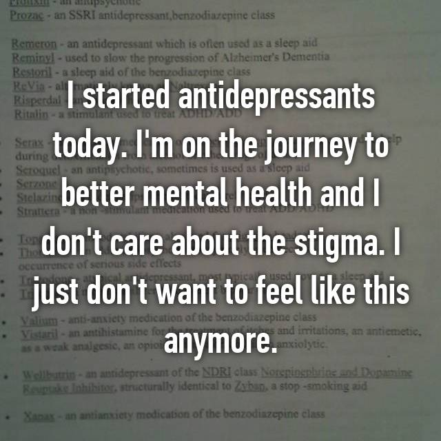 I started antidepressants today. I'm on the journey to better mental health and I don't care about the stigma. I just don't want to feel like this anymore.