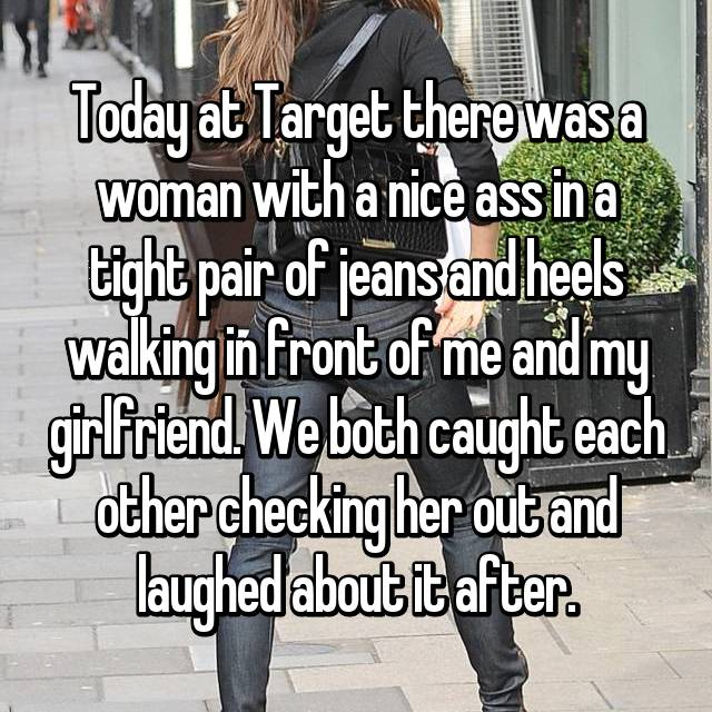 Today at Target there was a woman with a nice ass in a tight pair of jeans and heels walking in front of me and my girlfriend. We both caught each other checking her out and laughed about it after.