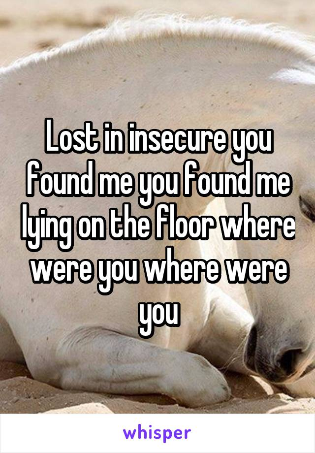Delightful Lost In Insecure You Found Me You Found Me Lying On The Floor Where Were You  Where ...