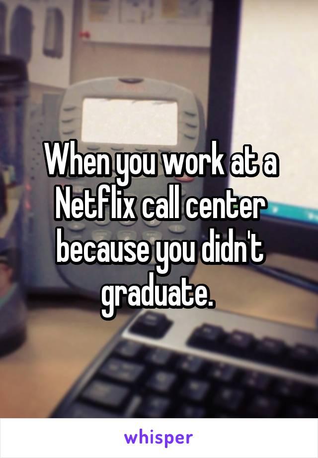 you work at a Netflix call center because you didn't graduate.