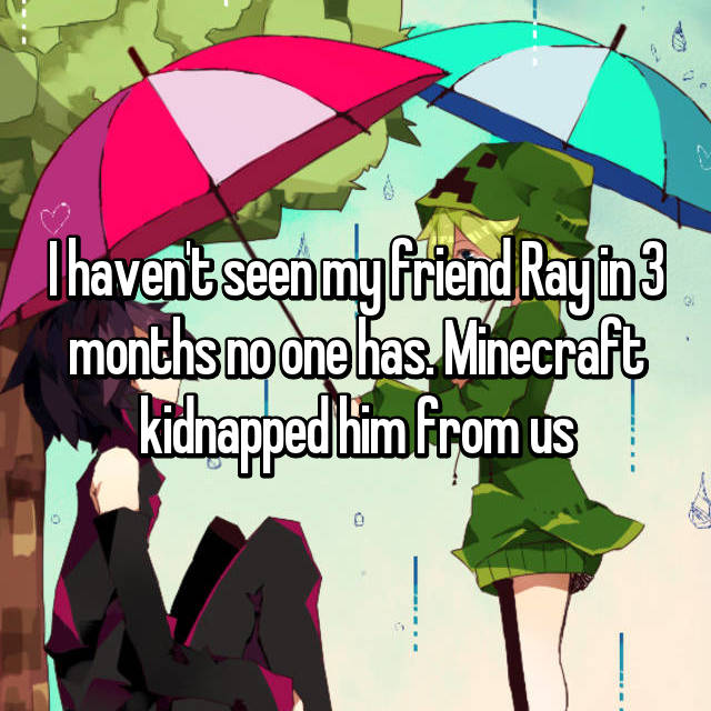 I haven't seen my friend Ray in 3 months no one has. Minecraft kidnapped him from us
