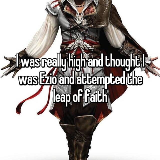 I was really high and thought I was Ezio and attempted the leap of faith