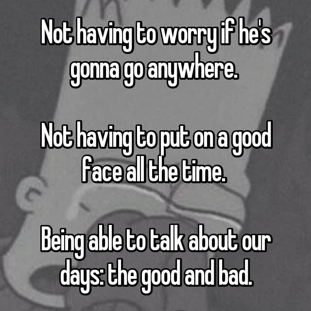 Not having to worry if he's gonna go anywhere.   Not having to put on a good face all the time.   Being able to talk about our days: the good and bad.