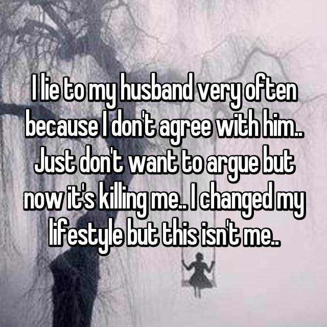 I lie to my husband very often because I don't agree with him.. Just don't want to argue but now it's killing me.. I changed my lifestyle but this isn't me..
