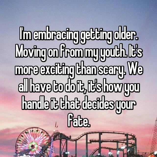 I'm embracing getting older. Moving on from my youth. It's more exciting than scary. We all have to do it, it's how you handle it that decides your fate.