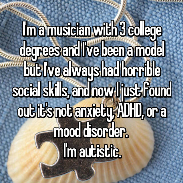 I'm a musician with 3 college degrees and I've been a model but I've always had horrible social skills, and now I just found out it's not anxiety, ADHD, or a mood disorder.  I'm autistic.