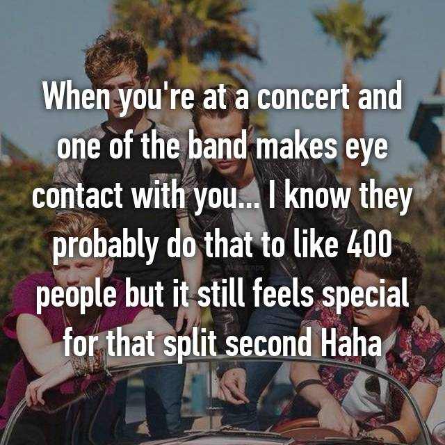 When you're at a concert and one of the band makes eye contact with you... I know they probably do that to like 400 people but it still feels special for that split second Haha