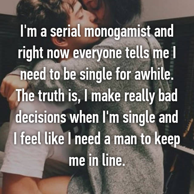 I'm a serial monogamist and right now everyone tells me I need to be single for awhile. The truth is, I make really bad decisions when I'm single and I feel like I need a man to keep me in line.