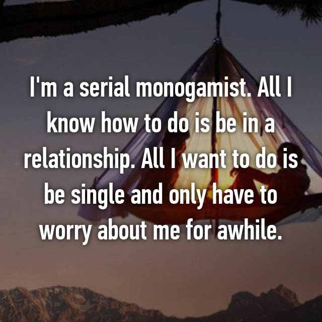 I'm a serial monogamist. All I know how to do is be in a relationship. All I want to do is be single and only have to worry about me for awhile.