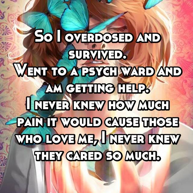 So I overdosed and survived. Went to a psych ward and am getting help. I never knew how much pain it would cause those who love me, I never knew they cared so much.