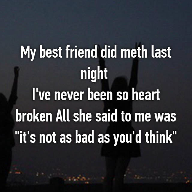 "My best friend did meth last night  I've never been so heart broken All she said to me was ""it's not as bad as you'd think"""