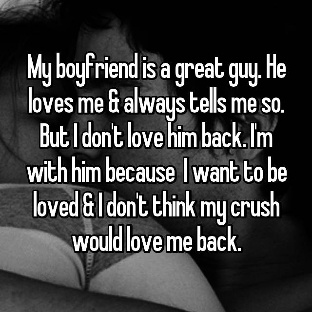 My boyfriend is a great guy. He loves me & always tells me so. But I don't love him back. I'm with him because  I want to be loved & I don't think my crush would love me back.
