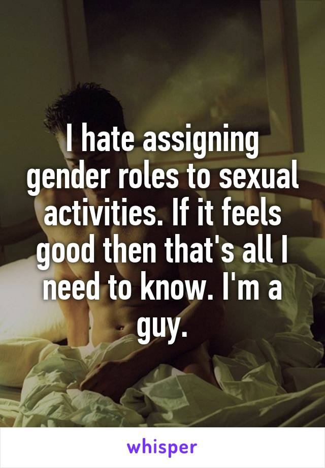 I hate assigning gender roles to sexual activities. If it feels good then