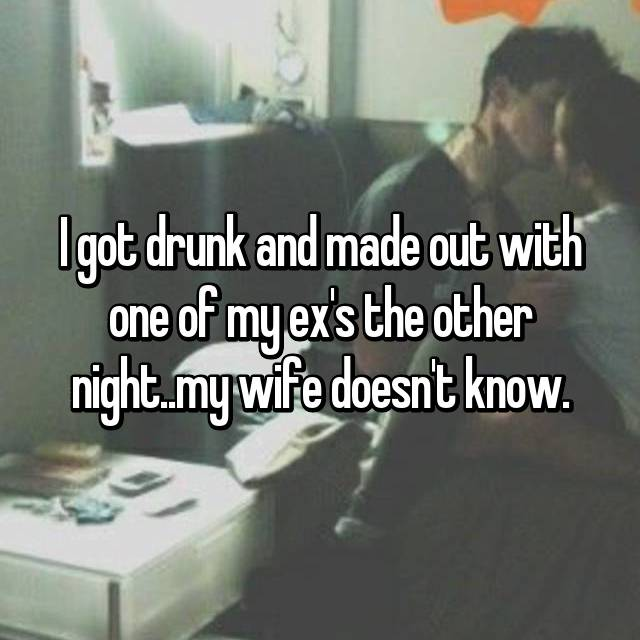 I got drunk and made out with one of my ex's the other night..my wife doesn't know.