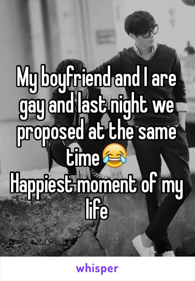 My boyfriend and I are gay and last night we proposed at the same time?? Happiest moment of my life