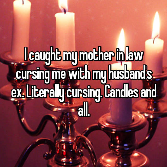 I caught my mother in law cursing me with my husband's ex. Literally cursing. Candles and all.