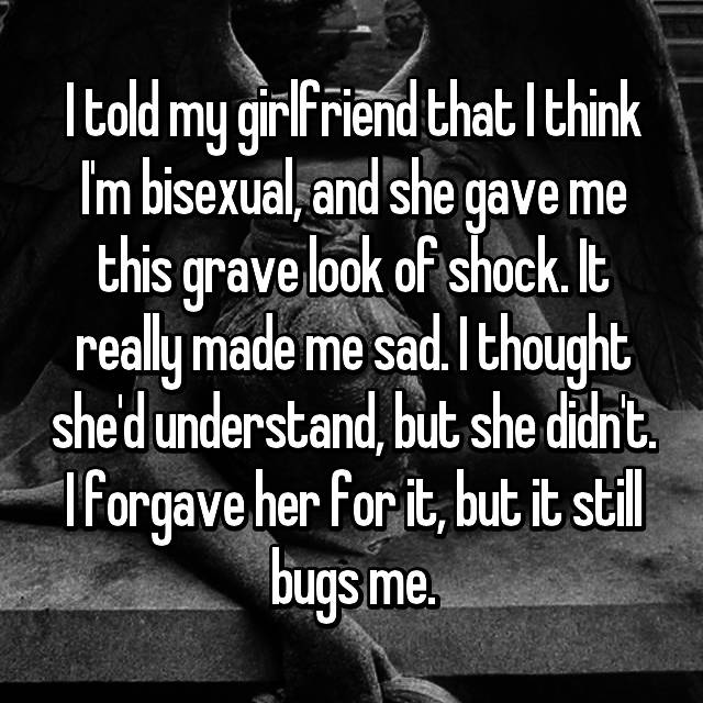 I told my girlfriend that I think I'm bisexual, and she gave me this grave look of shock. It really made me sad. I thought she'd understand, but she didn't. I forgave her for it, but it still bugs me.