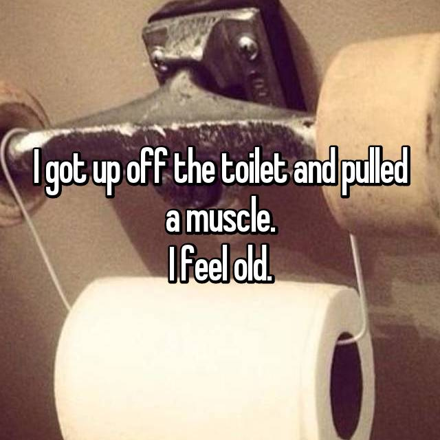 I got up off the toilet and pulled a muscle. I feel old.