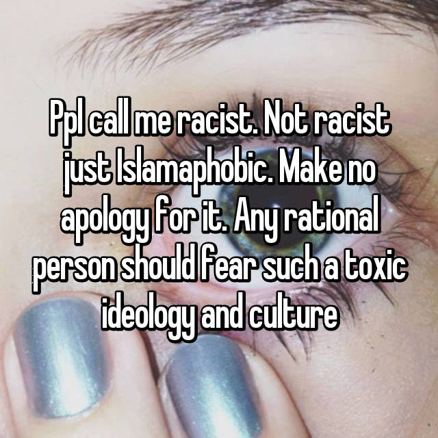 Ppl call me racist. Not racist just Islamaphobic. Make no apology for it. Any rational person should fear such a toxic ideology and culture