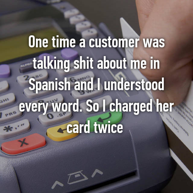 One time a customer was talking shit about me in Spanish and I understood every word. So I charged her card twice