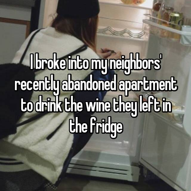 I broke into my neighbors' recently abandoned apartment to drink the wine they left in the fridge