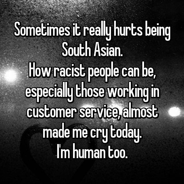 Sometimes it really hurts being South Asian. How racist people can be, especially those working in customer service, almost made me cry today. I'm human too.