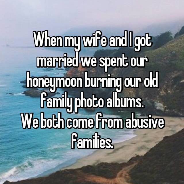 When my wife and I got married we spent our honeymoon burning our old family photo albums. We both come from abusive families.