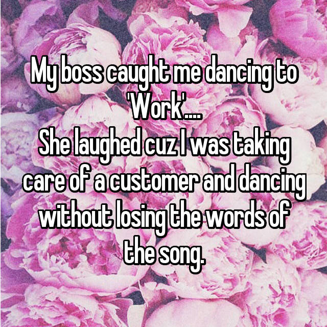 My boss caught me dancing to 'Work'.... She laughed cuz I was taking care of a customer and dancing without losing the words of the song.