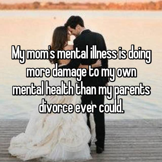 My mom's mental illness is doing more damage to my own mental health than my parents divorce ever could.