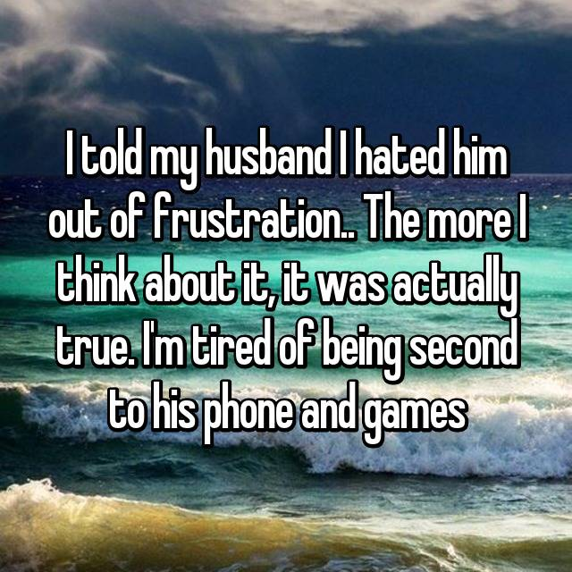 I told my husband I hated him out of frustration.. The more I think about it, it was actually true. I'm tired of being second to his phone and games😖