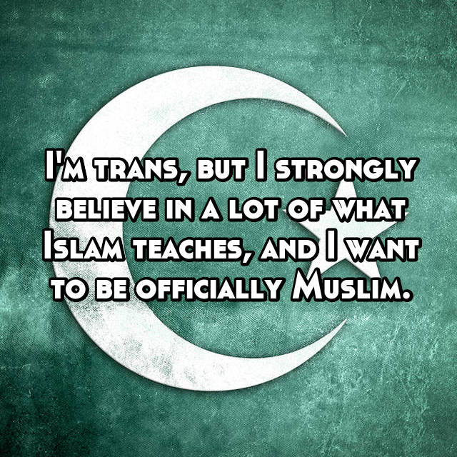 I'm trans, but I strongly believe in a lot of what Islam teaches, and I want to be officially Muslim.