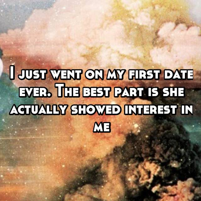 I just went on my first date ever. The best part is she actually showed interest in me