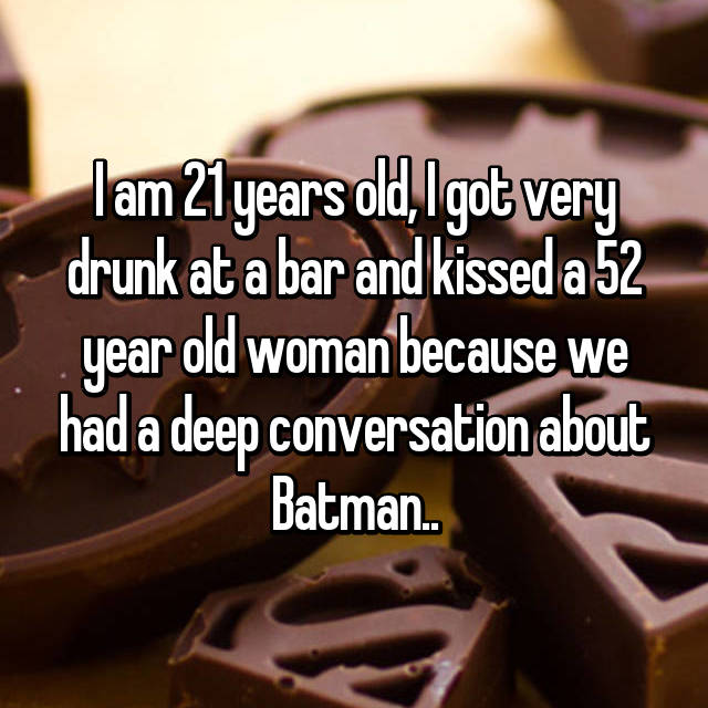I am 21 years old, I got very drunk at a bar and kissed a 52 year old woman because we had a deep conversation about Batman..