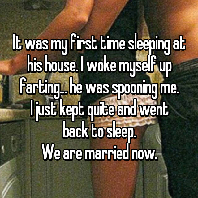 It was my first time sleeping at his house. I woke myself up farting... he was spooning me. I just kept quite and went back to sleep. We are married now.