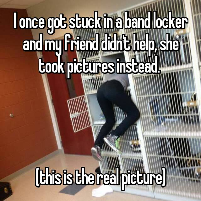I once got stuck in a band locker and my friend didn't help, she took pictures instead.      (this is the real picture)