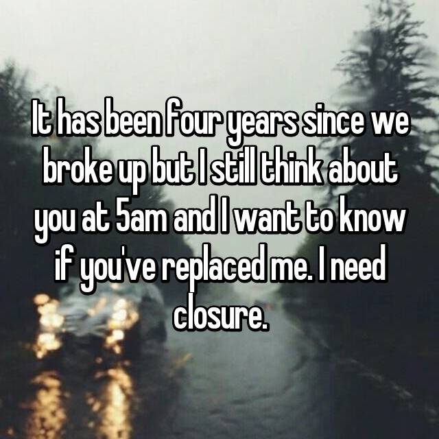 It has been four years since we broke up but I still think about you at 5am and I want to know if you've replaced me. I need closure.