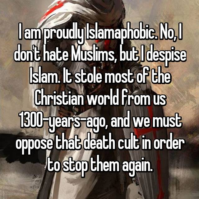 I am proudly Islamaphobic. No, I don't hate Muslims, but I despise Islam. It stole most of the Christian world from us 1300-years-ago, and we must oppose that death cult in order to stop them again.