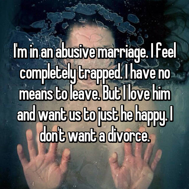 I'm in an abusive marriage. I feel completely trapped. I have no means to leave. But I love him and want us to just he happy. I don't want a divorce.