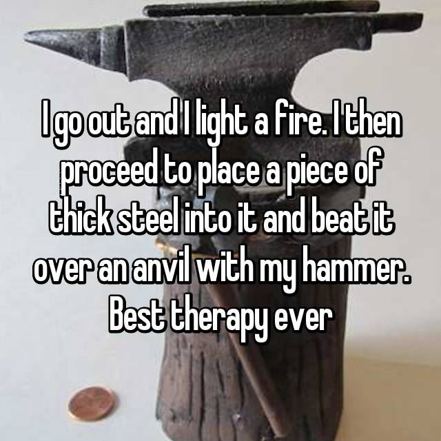 I go out and I light a fire. I then proceed to place a piece of thick steel into it and beat it over an anvil with my hammer. Best therapy ever