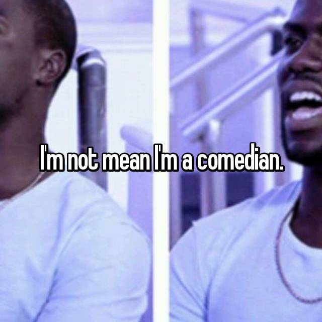 I'm not mean I'm a comedian.