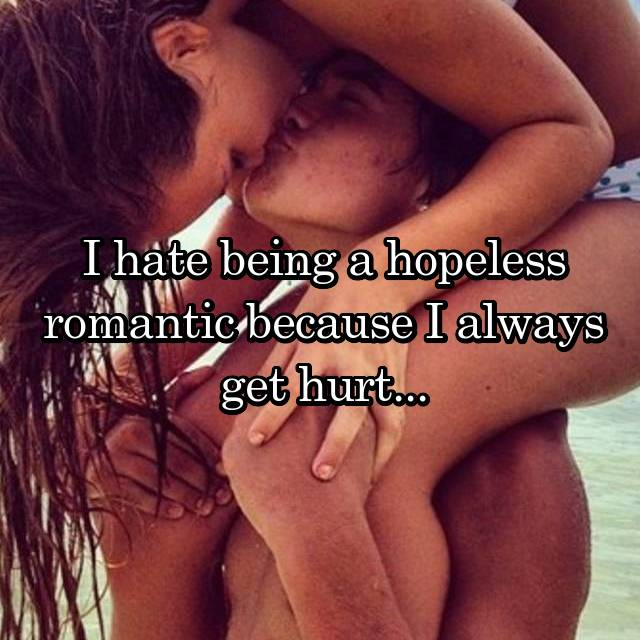 I hate being a hopeless romantic because I always get hurt...