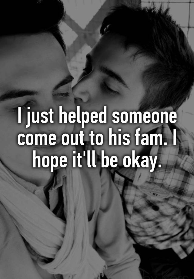 I just helped someone come out to his fam. I hope it