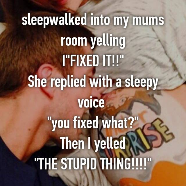 """sleepwalked into my mums room yelling I""""FIXED IT!!"""" She replied with a sleepy voice  """"you fixed what?"""" Then I yelled """"THE STUPID THING!!!!"""""""