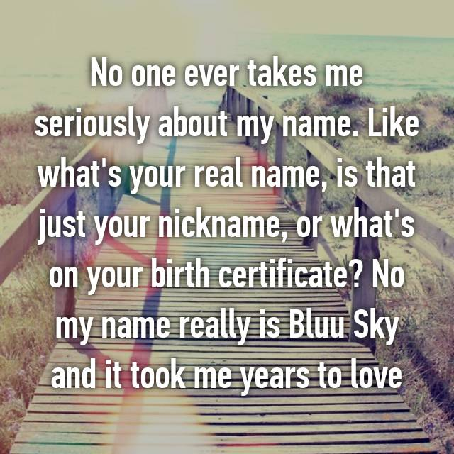 No one ever takes me seriously about my name. Like what's your real name, is that just your nickname, or what's on your birth certificate? No my name really is Bluu Sky and it took me years to love 💙